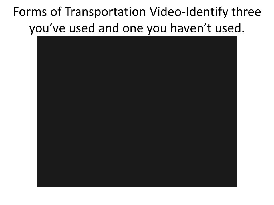 Forms of Transportation Video-Identify three you've used and one you haven't used.