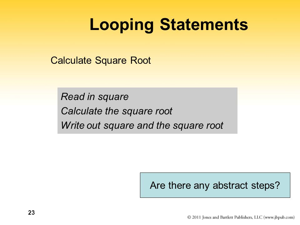 23 Looping Statements Read in square Calculate the square root Write out square and the square root Calculate Square Root Are there any abstract steps