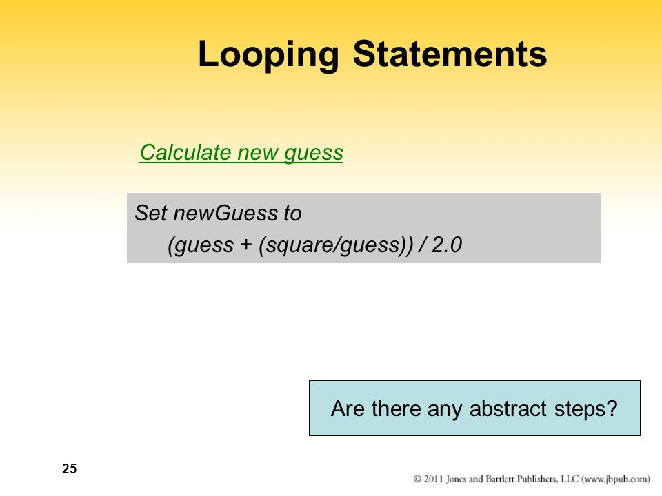 25 Looping Statements Set newGuess to (guess + (square/guess)) / 2.0 Are there any abstract steps.