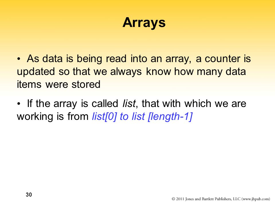 Arrays As data is being read into an array, a counter is updated so that we always know how many data items were stored If the array is called list, that with which we are working is from list[0] to list [length-1] 30