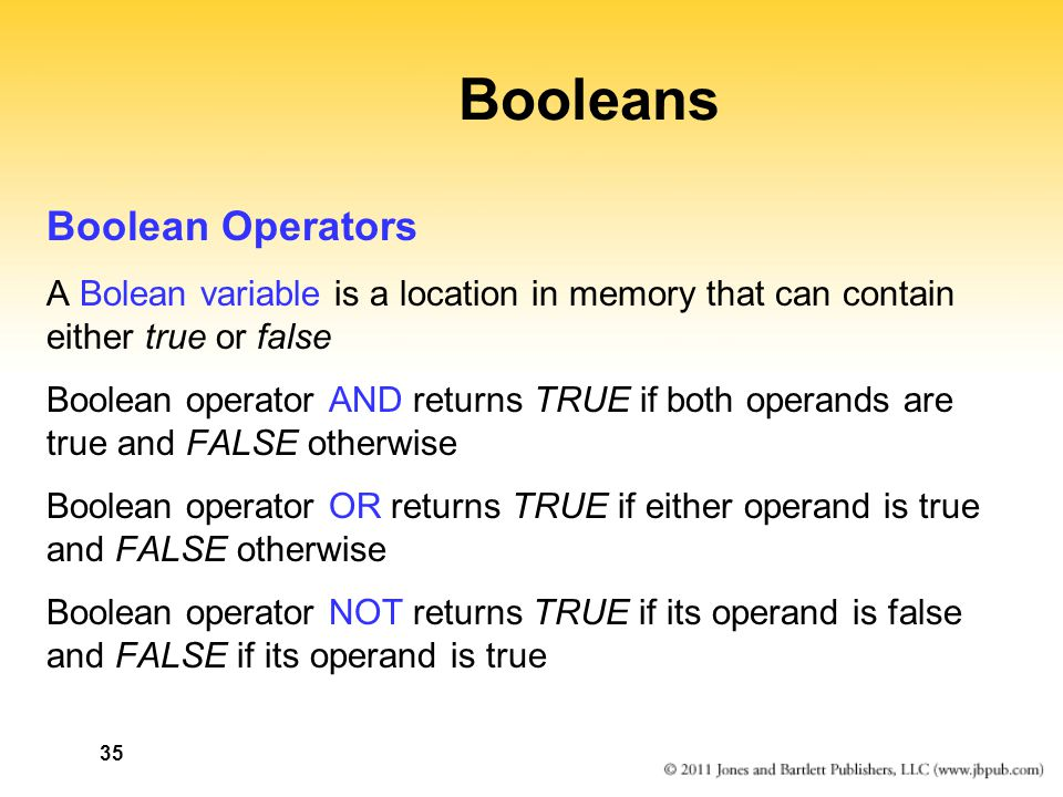 35 Booleans Boolean Operators A Bolean variable is a location in memory that can contain either true or false Boolean operator AND returns TRUE if both operands are true and FALSE otherwise Boolean operator OR returns TRUE if either operand is true and FALSE otherwise Boolean operator NOT returns TRUE if its operand is false and FALSE if its operand is true
