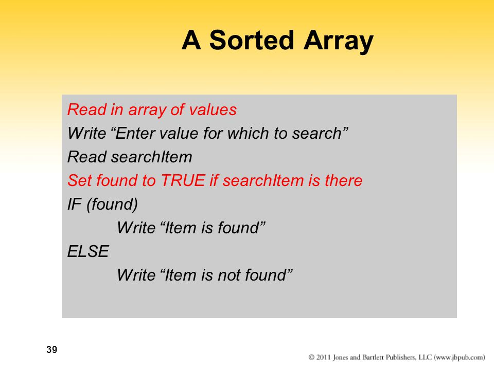 39 A Sorted Array Read in array of values Write Enter value for which to search Read searchItem Set found to TRUE if searchItem is there IF (found) Write Item is found ELSE Write Item is not found