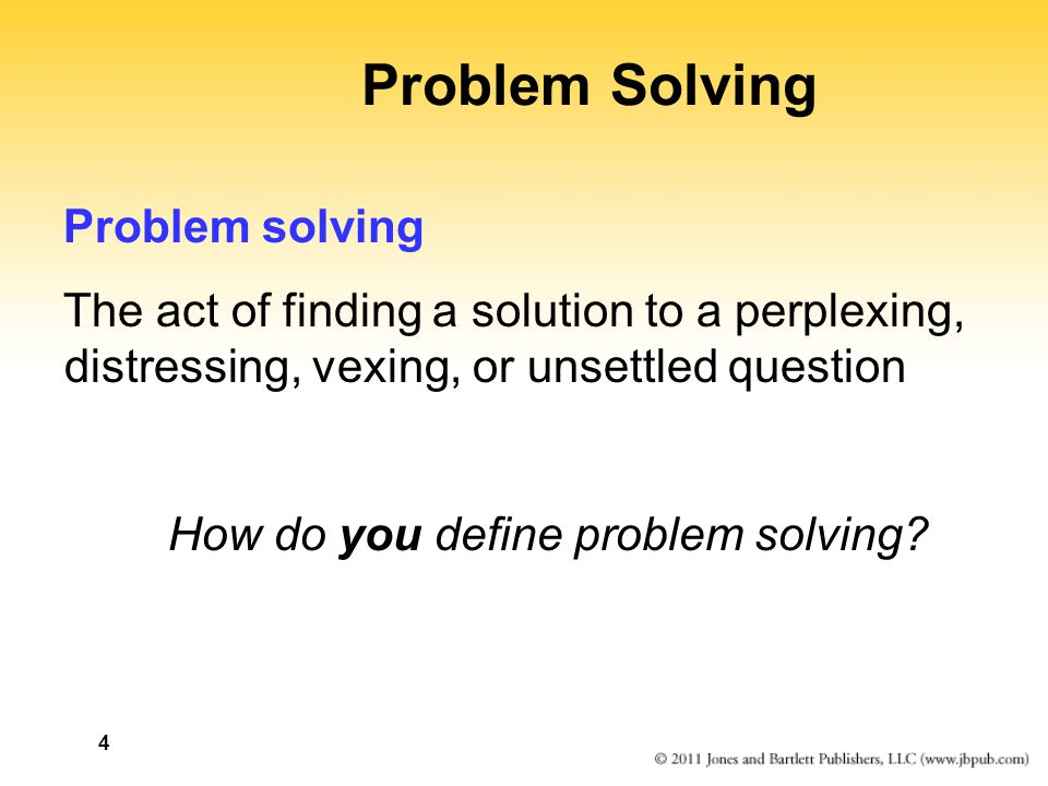 4 Problem Solving Problem solving The act of finding a solution to a perplexing, distressing, vexing, or unsettled question How do you define problem solving