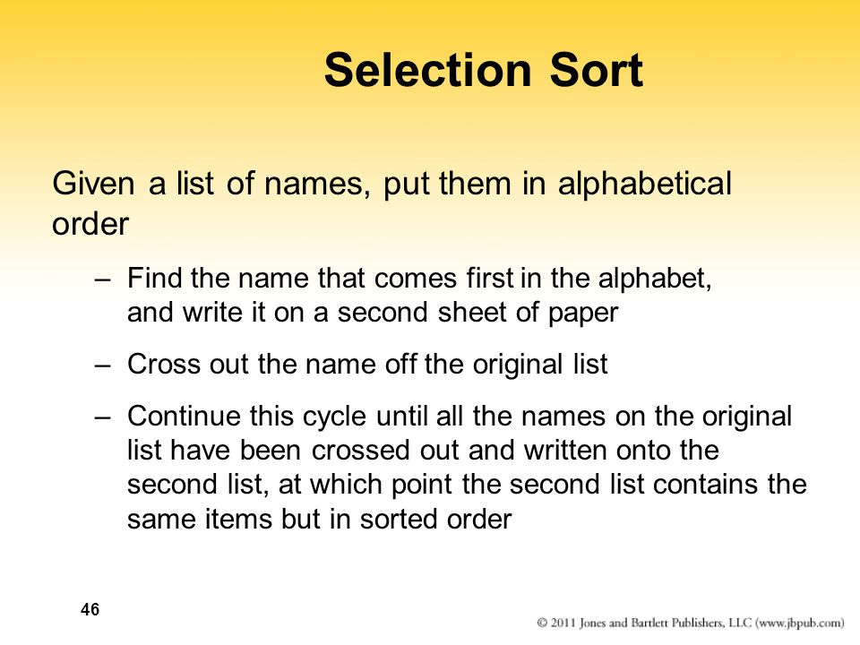 46 Selection Sort Given a list of names, put them in alphabetical order –Find the name that comes first in the alphabet, and write it on a second sheet of paper –Cross out the name off the original list –Continue this cycle until all the names on the original list have been crossed out and written onto the second list, at which point the second list contains the same items but in sorted order