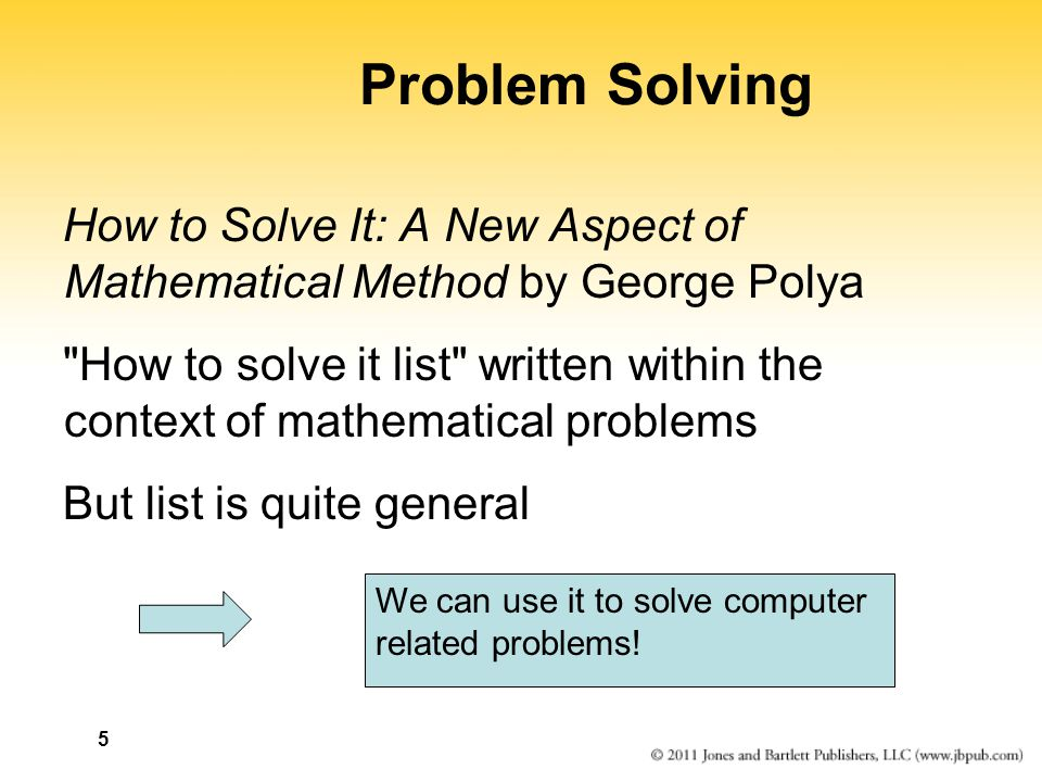 5 Problem Solving How to Solve It: A New Aspect of Mathematical Method by George Polya How to solve it list written within the context of mathematical problems But list is quite general We can use it to solve computer related problems!