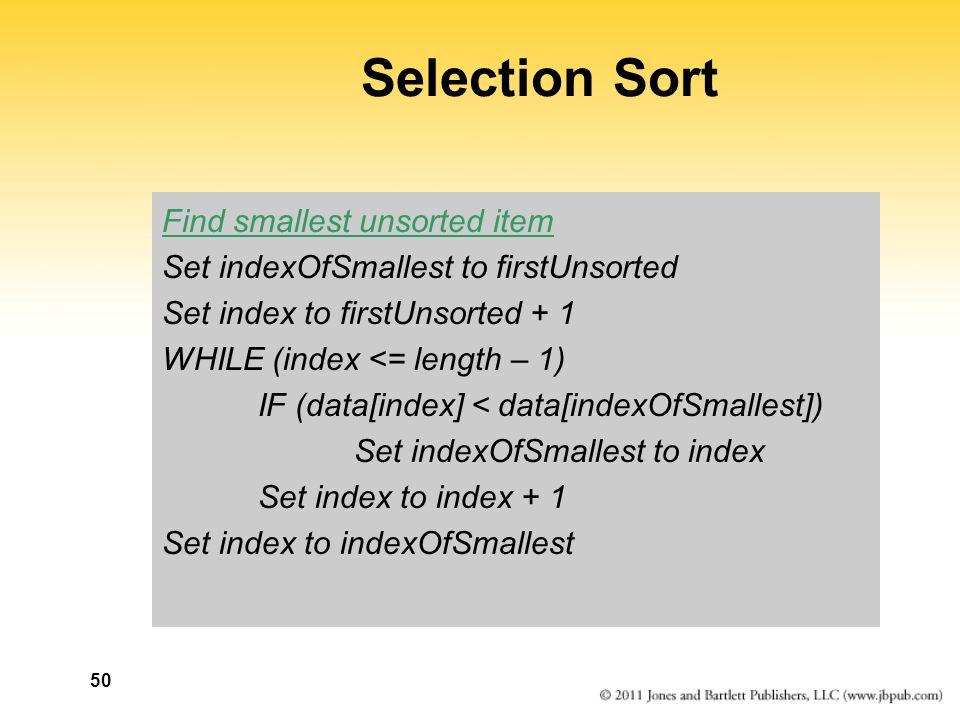 50 Selection Sort Find smallest unsorted item Set indexOfSmallest to firstUnsorted Set index to firstUnsorted + 1 WHILE (index <= length – 1) IF (data[index] < data[indexOfSmallest]) Set indexOfSmallest to index Set index to index + 1 Set index to indexOfSmallest