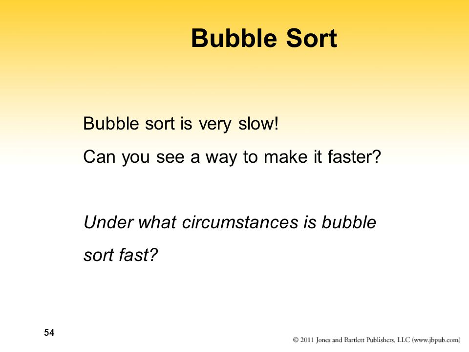 54 Bubble Sort Bubble sort is very slow. Can you see a way to make it faster.