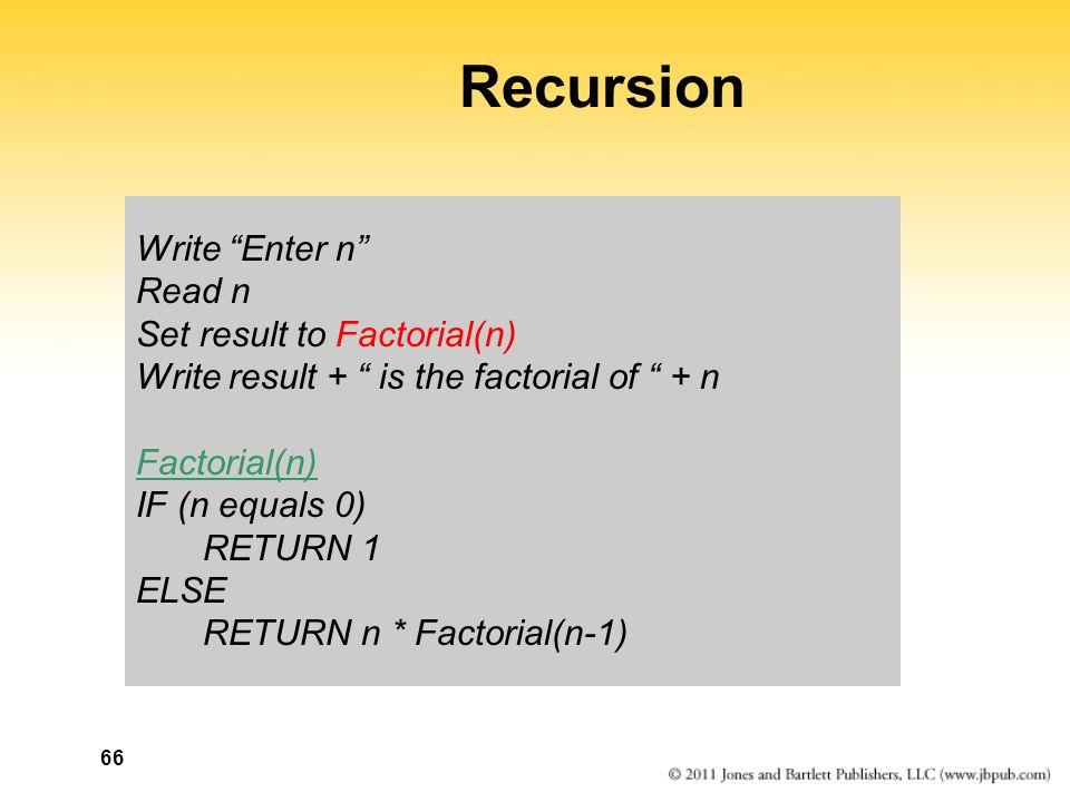 66 Recursion Write Enter n Read n Set result to Factorial(n) Write result + is the factorial of + n Factorial(n) IF (n equals 0) RETURN 1 ELSE RETURN n * Factorial(n-1)
