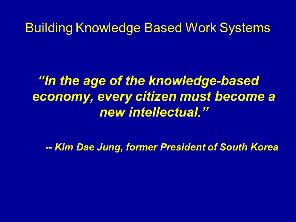 "Building Knowledge Based Work Systems ""In the age of the knowledge-based economy, every citizen must become a new intellectual."" -- Kim Dae Jung, form"