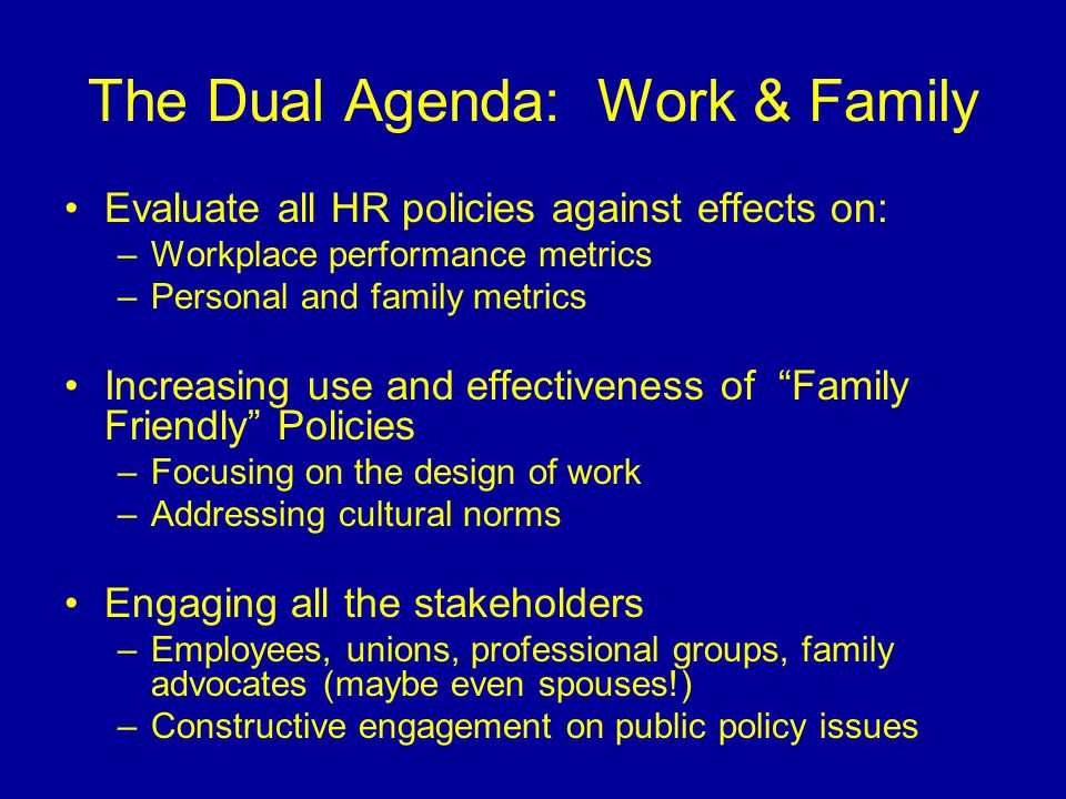The Dual Agenda: Work & Family Evaluate all HR policies against effects on: –Workplace performance metrics –Personal and family metrics Increasing use