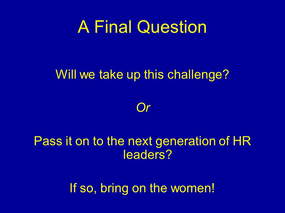 A Final Question Will we take up this challenge? Or Pass it on to the next generation of HR leaders? If so, bring on the women!