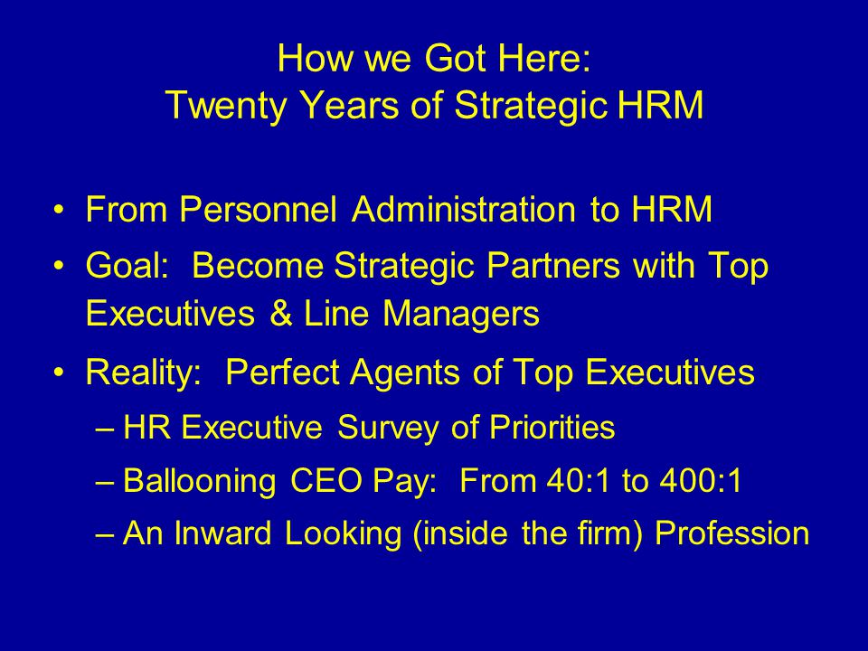 How we Got Here: Twenty Years of Strategic HRM From Personnel Administration to HRM Goal: Become Strategic Partners with Top Executives & Line Manager