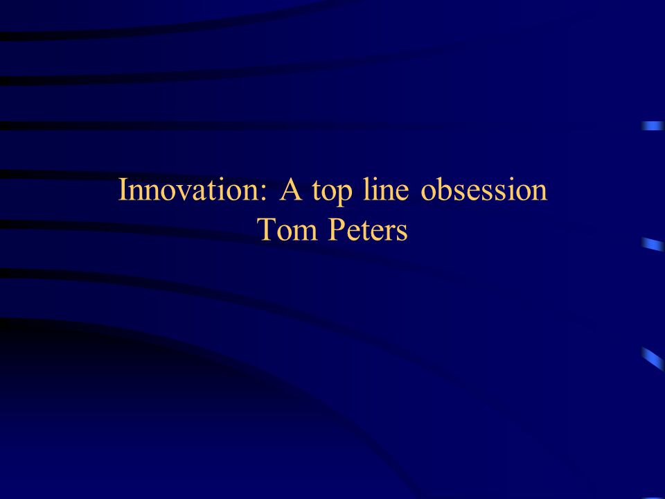 Innovation: A top line obsession Tom Peters