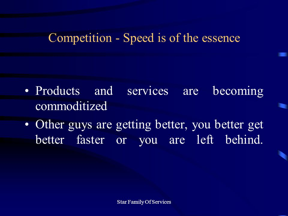 Star Family Of Services Competition - Speed is of the essence Products and services are becoming commoditized Other guys are getting better, you better get better faster or you are left behind.