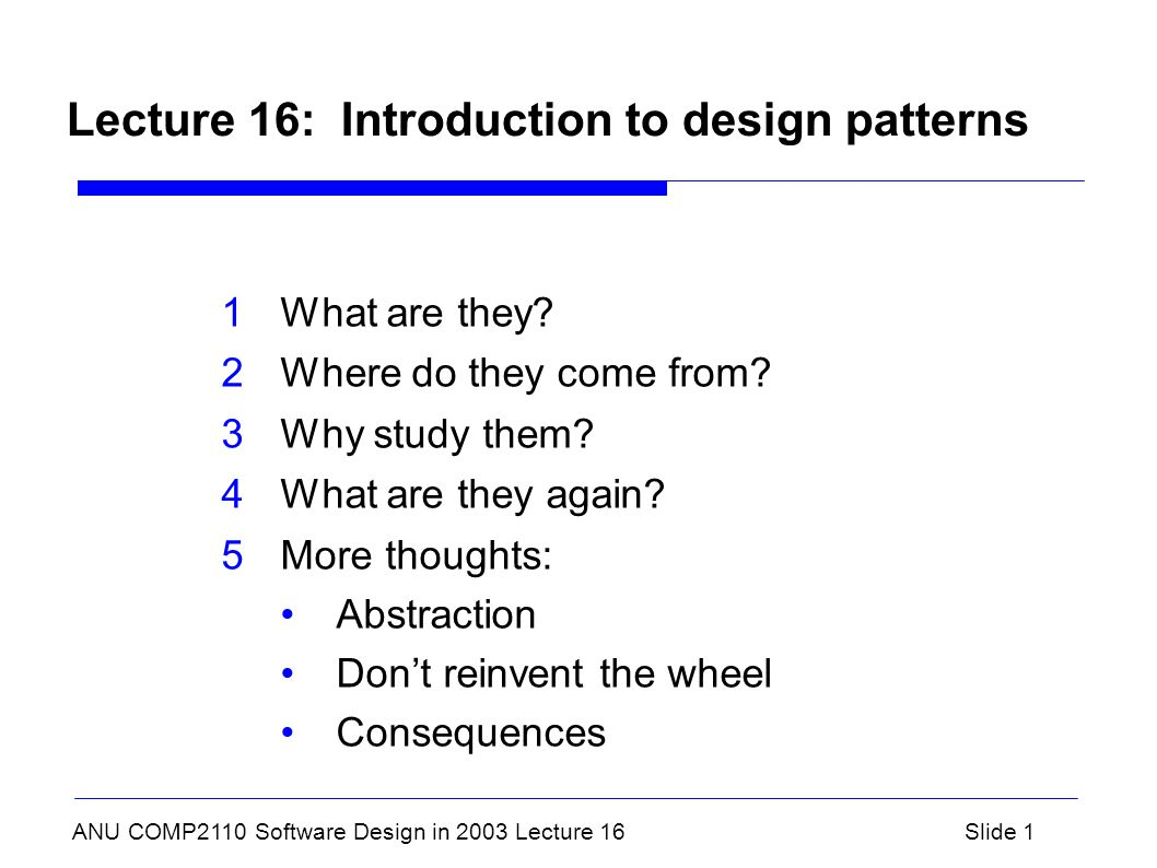 ANU COMP2110 Software Design in 2003 Lecture 16Slide 1 Lecture 16: Introduction to design patterns 1What are they.