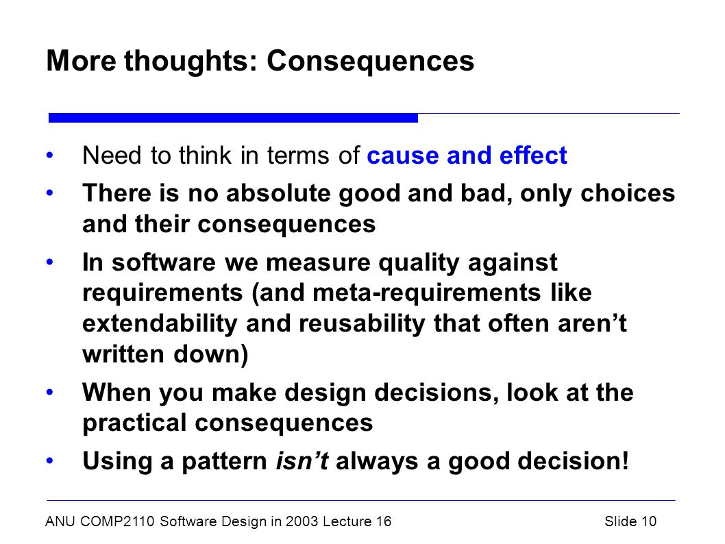 ANU COMP2110 Software Design in 2003 Lecture 16Slide 10 More thoughts: Consequences Need to think in terms of cause and effect There is no absolute good and bad, only choices and their consequences In software we measure quality against requirements (and meta-requirements like extendability and reusability that often aren't written down) When you make design decisions, look at the practical consequences Using a pattern isn't always a good decision!