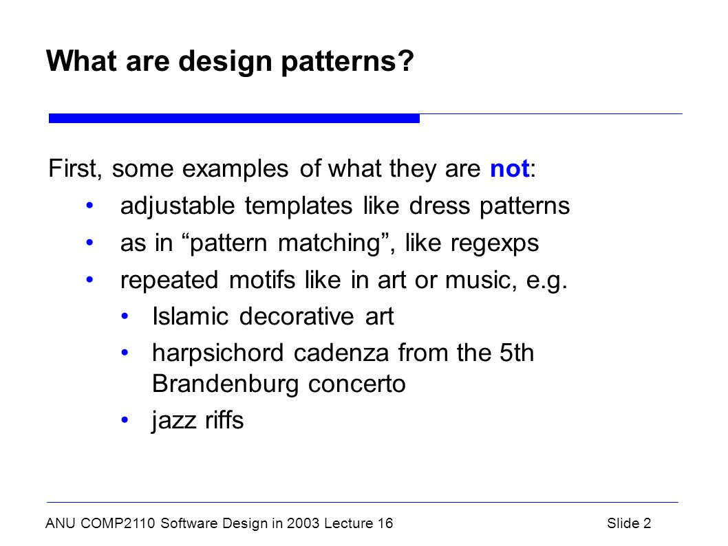 ANU COMP2110 Software Design in 2003 Lecture 16Slide 2 What are design patterns? First, some examples of what they are not: adjustable templates like