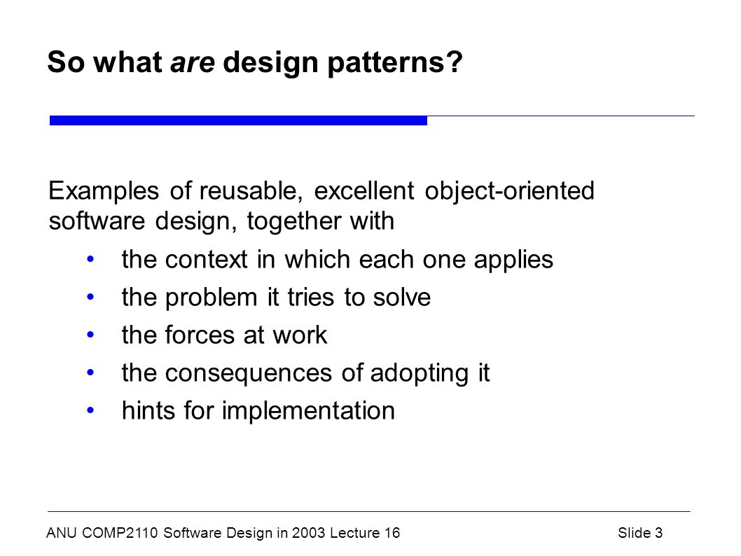 ANU COMP2110 Software Design in 2003 Lecture 16Slide 3 So what are design patterns? Examples of reusable, excellent object-oriented software design, t