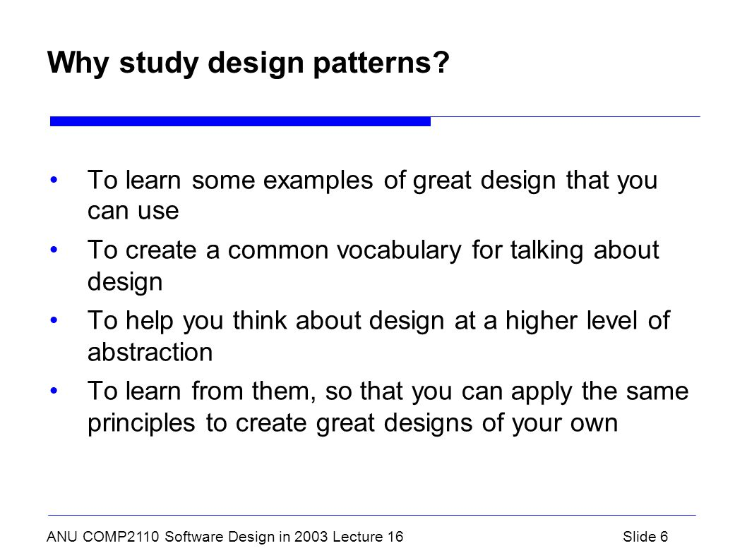 ANU COMP2110 Software Design in 2003 Lecture 16Slide 6 Why study design patterns.