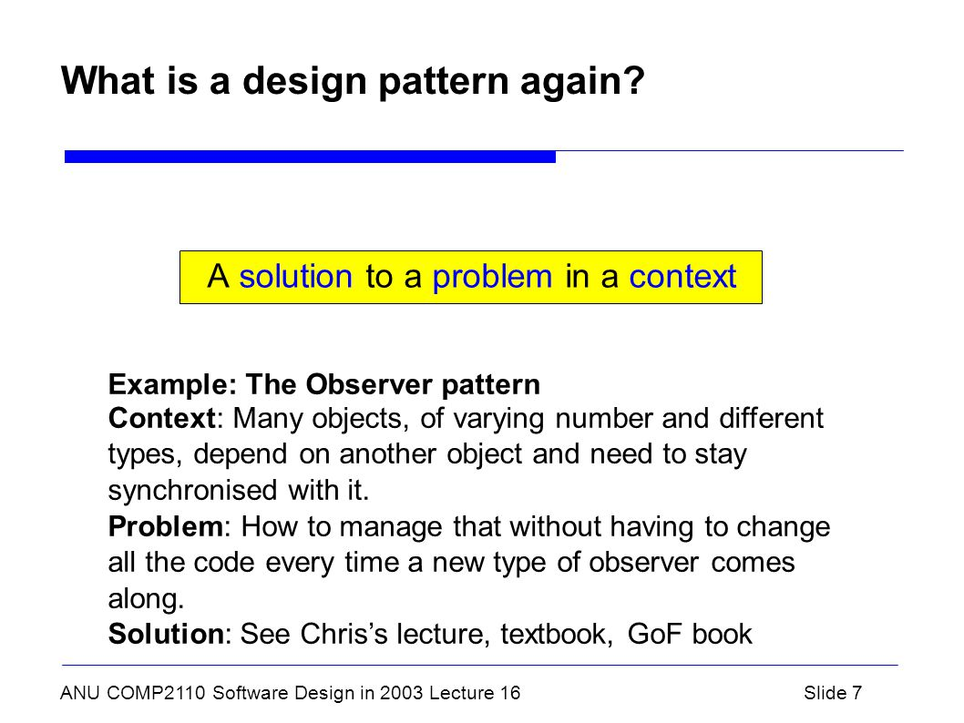 ANU COMP2110 Software Design in 2003 Lecture 16Slide 7 What is a design pattern again? A solution to a problem in a context Example: The Observer patt