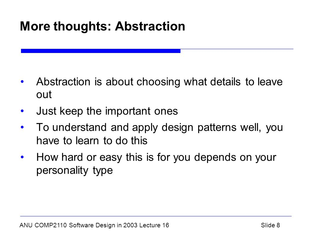ANU COMP2110 Software Design in 2003 Lecture 16Slide 8 More thoughts: Abstraction Abstraction is about choosing what details to leave out Just keep the important ones To understand and apply design patterns well, you have to learn to do this How hard or easy this is for you depends on your personality type