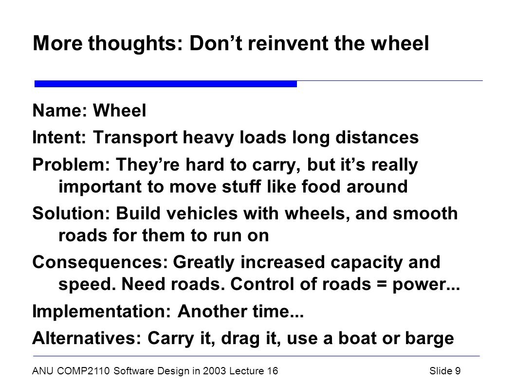 ANU COMP2110 Software Design in 2003 Lecture 16Slide 9 More thoughts: Don't reinvent the wheel Name: Wheel Intent: Transport heavy loads long distances Problem: They're hard to carry, but it's really important to move stuff like food around Solution: Build vehicles with wheels, and smooth roads for them to run on Consequences: Greatly increased capacity and speed.