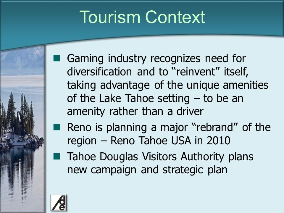 Click to edit Master title style Tourism Context Gaming industry recognizes need for diversification and to reinvent itself, taking advantage of the unique amenities of the Lake Tahoe setting – to be an amenity rather than a driver Reno is planning a major rebrand of the region – Reno Tahoe USA in 2010 Tahoe Douglas Visitors Authority plans new campaign and strategic plan