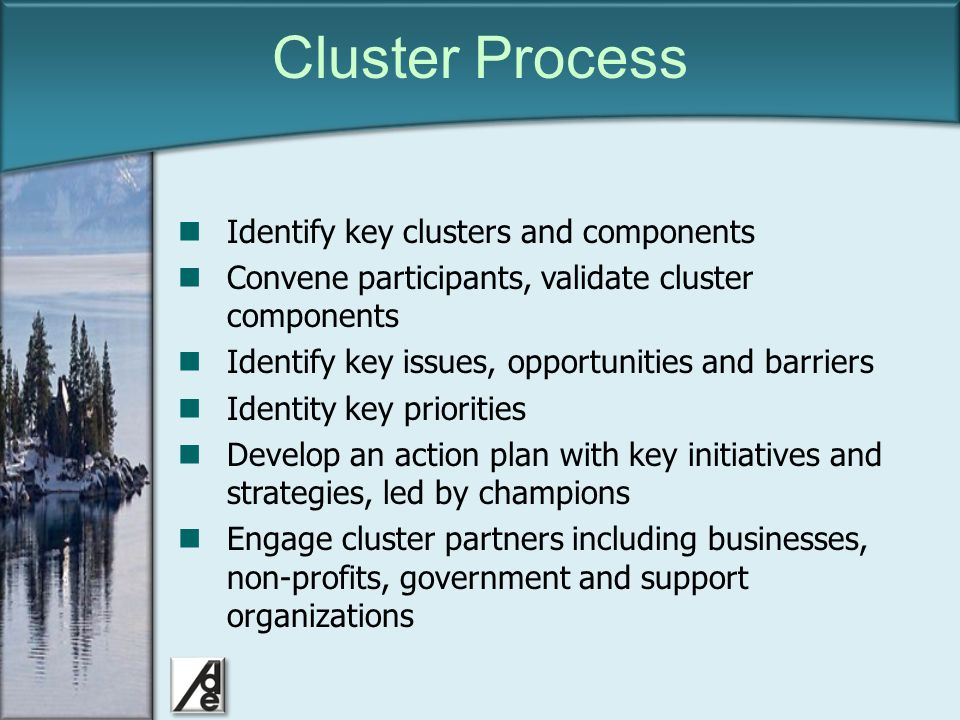 Click to edit Master title style Cluster Process Identify key clusters and components Convene participants, validate cluster components Identify key issues, opportunities and barriers Identity key priorities Develop an action plan with key initiatives and strategies, led by champions Engage cluster partners including businesses, non-profits, government and support organizations