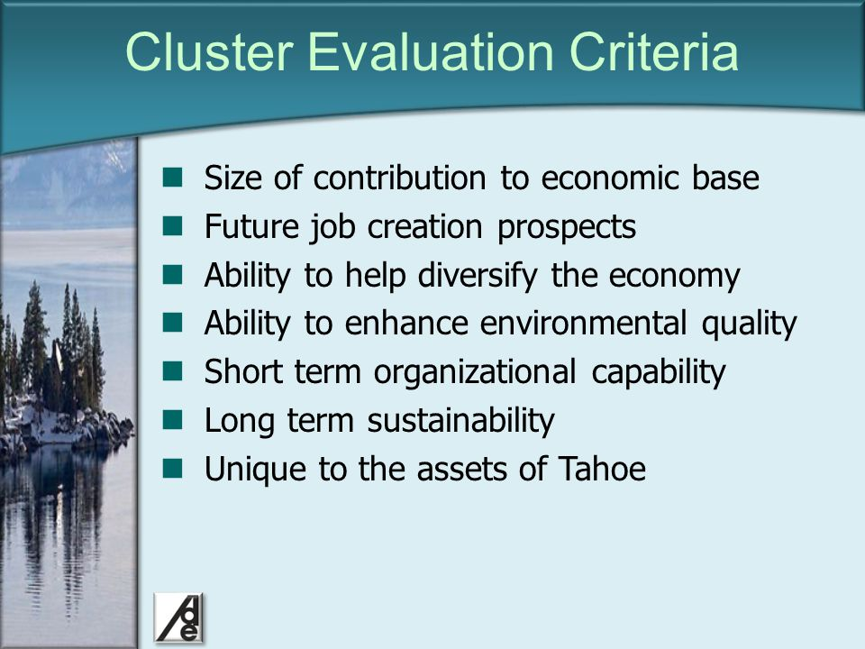 Click to edit Master title style Cluster Evaluation Criteria Size of contribution to economic base Future job creation prospects Ability to help diversify the economy Ability to enhance environmental quality Short term organizational capability Long term sustainability Unique to the assets of Tahoe