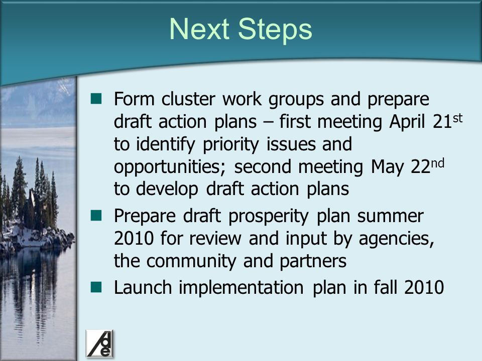 Click to edit Master title style Next Steps Form cluster work groups and prepare draft action plans – first meeting April 21 st to identify priority issues and opportunities; second meeting May 22 nd to develop draft action plans Prepare draft prosperity plan summer 2010 for review and input by agencies, the community and partners Launch implementation plan in fall 2010