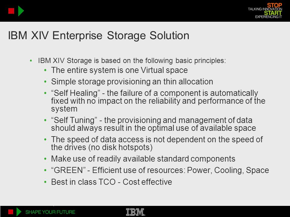 IBM XIV Enterprise Storage Solution IBM XIV Storage is based on the following basic principles: The entire system is one Virtual space Simple storage provisioning an thin allocation Self Healing - the failure of a component is automatically fixed with no impact on the reliability and performance of the system Self Tuning - the provisioning and management of data should always result in the optimal use of available space The speed of data access is not dependent on the speed of the drives (no disk hotspots) Make use of readily available standard components GREEN - Efficient use of resources: Power, Cooling, Space Best in class TCO - Cost effective