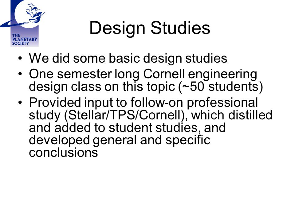 Design Studies We did some basic design studies One semester long Cornell engineering design class on this topic (~50 students) Provided input to follow-on professional study (Stellar/TPS/Cornell), which distilled and added to student studies, and developed general and specific conclusions