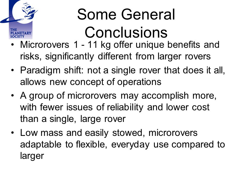 Some General Conclusions Microrovers 1 - 11 kg offer unique benefits and risks, significantly different from larger rovers Paradigm shift: not a singl