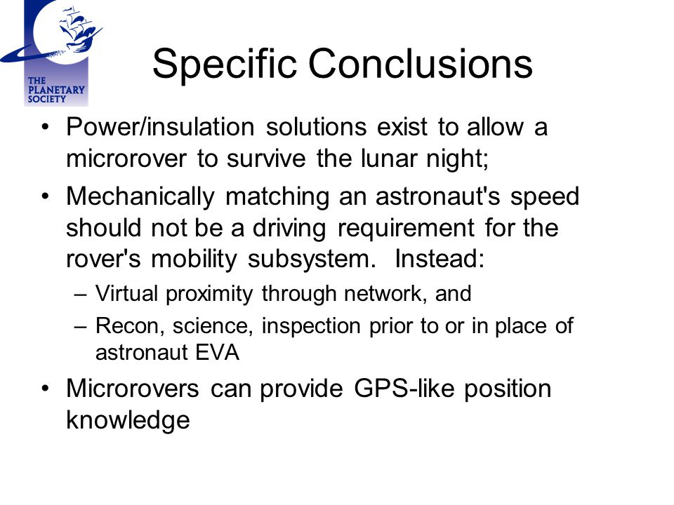 Specific Conclusions Power/insulation solutions exist to allow a microrover to survive the lunar night; Mechanically matching an astronaut s speed should not be a driving requirement for the rover s mobility subsystem.