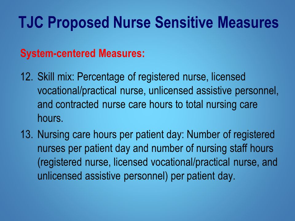 TJC Proposed Nurse Sensitive Measures System-centered Measures: 12.Skill mix: Percentage of registered nurse, licensed vocational/practical nurse, unlicensed assistive personnel, and contracted nurse care hours to total nursing care hours.
