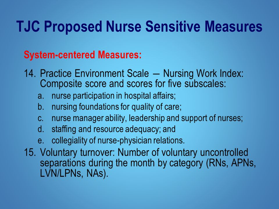 TJC Proposed Nurse Sensitive Measures System-centered Measures: 14.Practice Environment Scale ― Nursing Work Index: Composite score and scores for five subscales: a.nurse participation in hospital affairs; b.nursing foundations for quality of care; c.nurse manager ability, leadership and support of nurses; d.staffing and resource adequacy; and e.collegiality of nurse-physician relations.