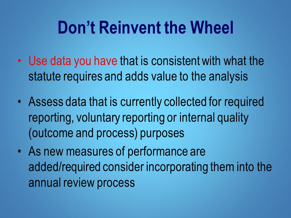 Don't Reinvent the Wheel Use data you have that is consistent with what the statute requires and adds value to the analysis Assess data that is currently collected for required reporting, voluntary reporting or internal quality (outcome and process) purposes As new measures of performance are added/required consider incorporating them into the annual review process