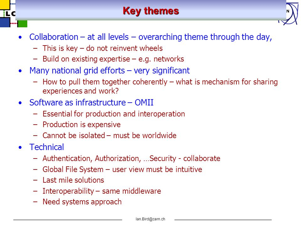 CERN Ian.Bird@cern.ch Key Themes - 2 Policy issues: –Must be addressed up front – very broad activity –Understanding how to build SLAs – major effort –How to allocate (account, charge) grid resources –Cannot be anything but collaborative – worldwide –Lessons from GEANT and others Use by Industry –Strong requirements – usability, security, robustness – not really addressed yet Social engineering: –Potential to affect the way people learn, work, etc.