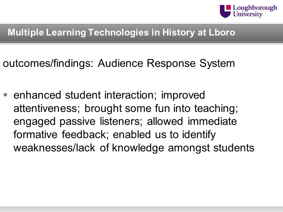 Multiple Learning Technologies in History at Lboro outcomes/findings: Audience Response System  enhanced student interaction; improved attentiveness; brought some fun into teaching; engaged passive listeners; allowed immediate formative feedback; enabled us to identify weaknesses/lack of knowledge amongst students