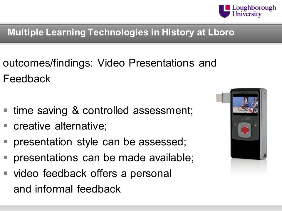 Multiple Learning Technologies in History at Lboro outcomes/findings: Video Presentations and Feedback  time saving & controlled assessment;  creative alternative;  presentation style can be assessed;  presentations can be made available;  video feedback offers a personal and informal feedback