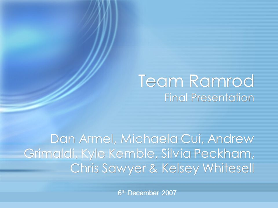 Team Ramrod Final Presentation Dan Armel, Michaela Cui, Andrew Grimaldi, Kyle Kemble, Silvia Peckham, Chris Sawyer & Kelsey Whitesell 6 th December 2007
