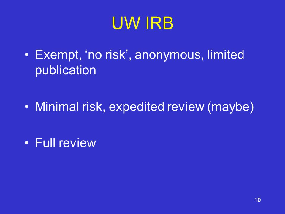 10 UW IRB Exempt, 'no risk', anonymous, limited publication Minimal risk, expedited review (maybe) Full review