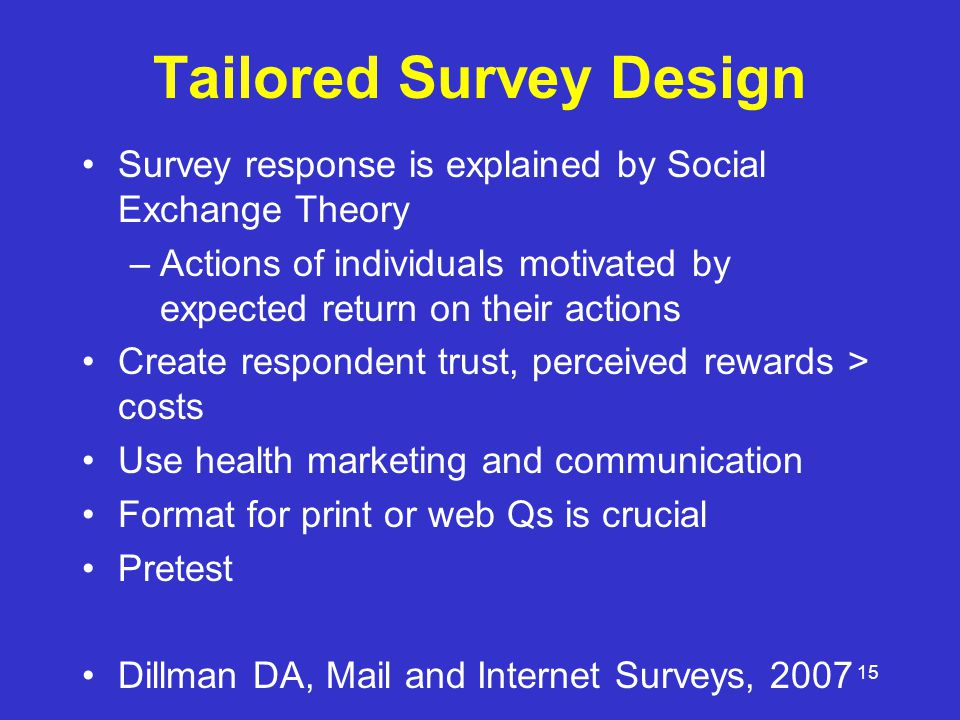 15 Tailored Survey Design Survey response is explained by Social Exchange Theory –Actions of individuals motivated by expected return on their actions Create respondent trust, perceived rewards > costs Use health marketing and communication Format for print or web Qs is crucial Pretest Dillman DA, Mail and Internet Surveys, 2007
