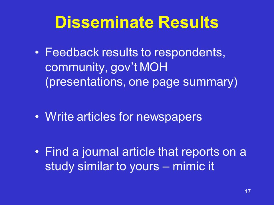 17 Disseminate Results Feedback results to respondents, community, gov't MOH (presentations, one page summary) Write articles for newspapers Find a journal article that reports on a study similar to yours – mimic it