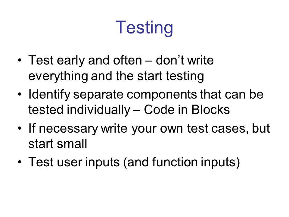 Testing Test early and often – don't write everything and the start testing Identify separate components that can be tested individually – Code in Blo