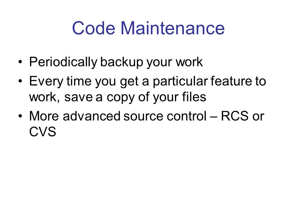 Code Maintenance Periodically backup your work Every time you get a particular feature to work, save a copy of your files More advanced source control