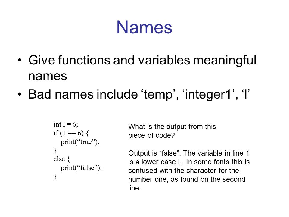 "Names Give functions and variables meaningful names Bad names include 'temp', 'integer1', 'l' int l = 6; if (1 == 6) { print(""true""); } else { print("""