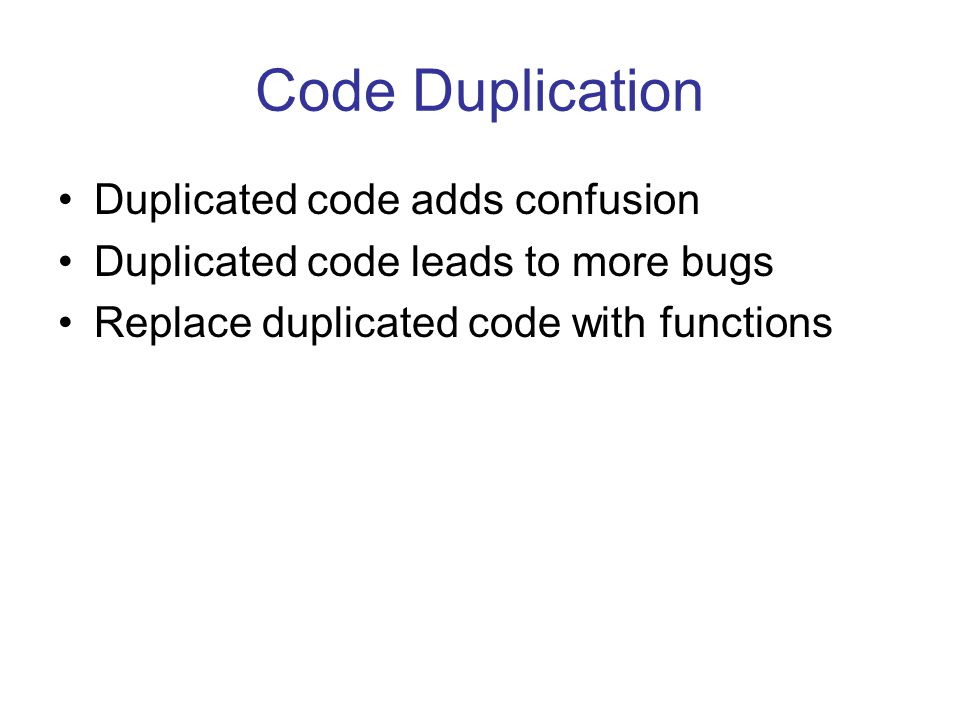 Code Duplication Duplicated code adds confusion Duplicated code leads to more bugs Replace duplicated code with functions