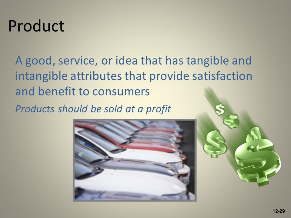 12-29 Product A good, service, or idea that has tangible and intangible attributes that provide satisfaction and benefit to consumers Products should be sold at a profit