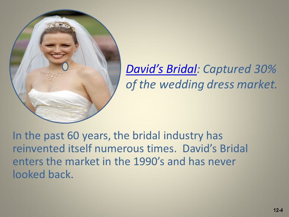 12-4 David's BridalDavid's Bridal: Captured 30% of the wedding dress market. In the past 60 years, the bridal industry has reinvented itself numerous